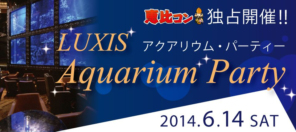 20140614_恵比コン独占開催!!LUXISアクアリウムパーティー